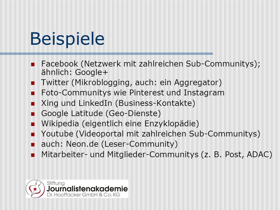 Beispiele Facebook (Netzwerk mit zahlreichen Sub-Communitys); ähnlich: Google+ Twitter (Mikroblogging, auch: ein Aggregator) Foto-Communitys wie Pinterest und Instagram Xing und LinkedIn (Business-Kontakte) Google Latitude (Geo-Dienste) Wikipedia (eigentlich eine Enzyklopädie) Youtube (Videoportal mit zahlreichen Sub-Communitys) auch: Neon.de (Leser-Community) Mitarbeiter- und Mitglieder-Communitys (z.