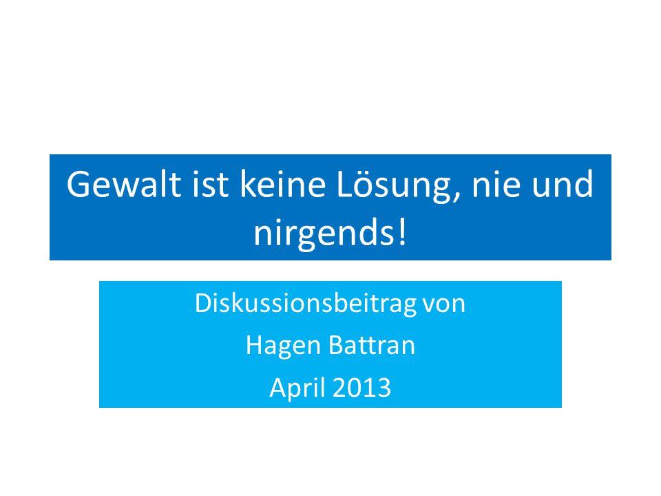Gewalt ist keine Lösung, nie und nirgends! Diskussionsbeitrag von Hagen Battran April 2013