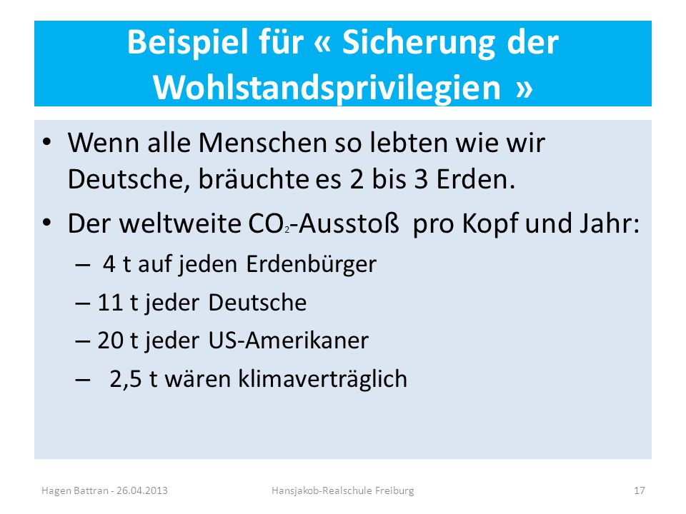 Beispiel für « Sicherung der Wohlstandsprivilegien » Wenn alle Menschen so lebten wie wir Deutsche, bräuchte es 2 bis 3 Erden. Der weltweite CO 2 -Aus