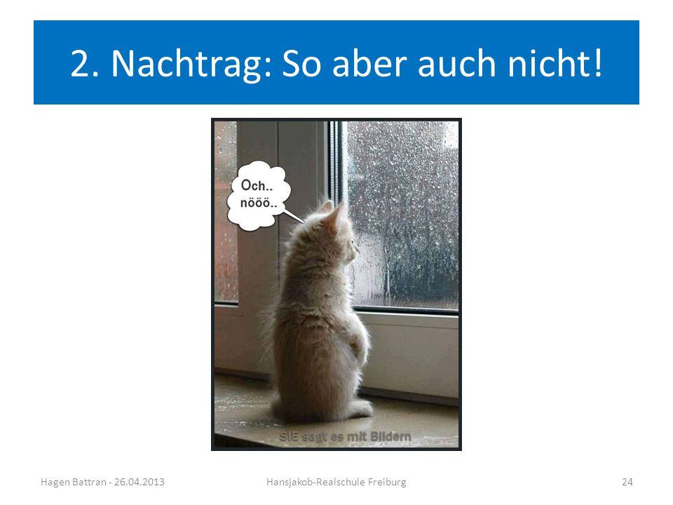 2. Nachtrag: So aber auch nicht! Hagen Battran - 26.04.2013Hansjakob-Realschule Freiburg24
