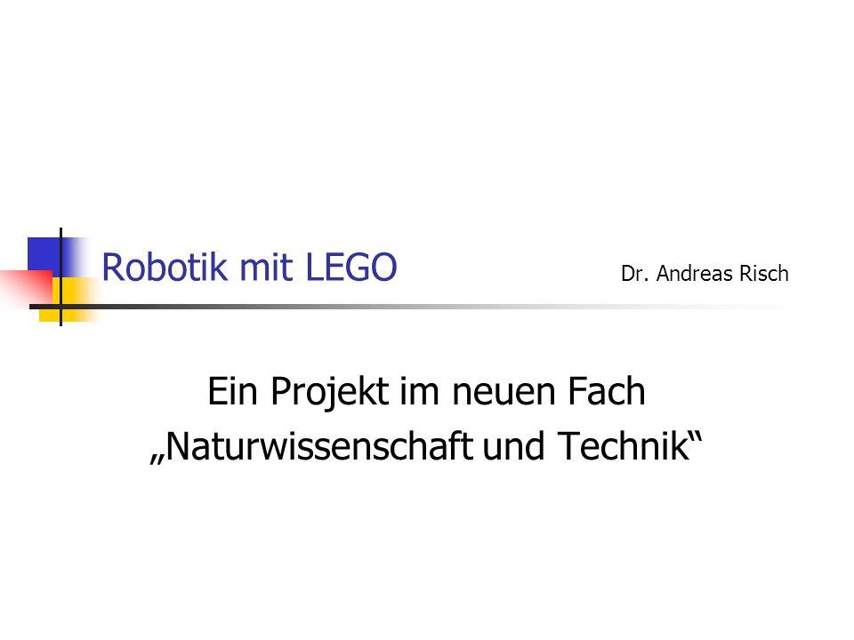 """Robotik mit LEGO Dr. Andreas Risch Ein Projekt im neuen Fach """"Naturwissenschaft und Technik"""