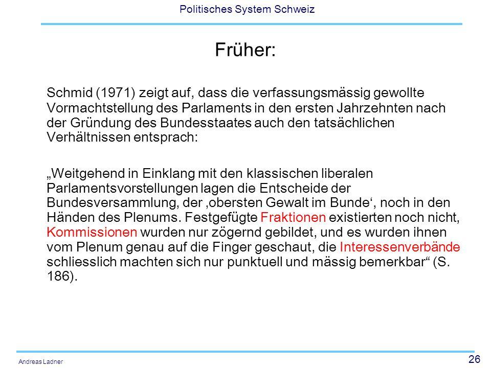 """26 Politisches System Schweiz Andreas Ladner Früher: Schmid (1971) zeigt auf, dass die verfassungsmässig gewollte Vormachtstellung des Parlaments in den ersten Jahrzehnten nach der Gründung des Bundesstaates auch den tatsächlichen Verhältnissen entsprach: """"Weitgehend in Einklang mit den klassischen liberalen Parlamentsvorstellungen lagen die Entscheide der Bundesversammlung, der 'obersten Gewalt im Bunde', noch in den Händen des Plenums."""