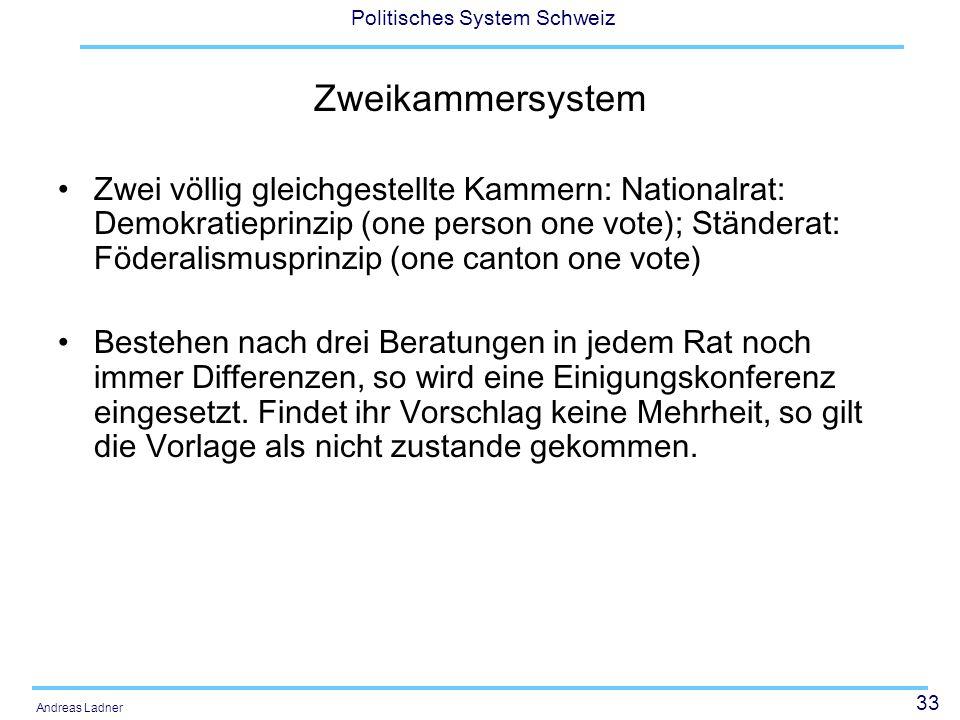 33 Politisches System Schweiz Andreas Ladner Zweikammersystem Zwei völlig gleichgestellte Kammern: Nationalrat: Demokratieprinzip (one person one vote); Ständerat: Föderalismusprinzip (one canton one vote) Bestehen nach drei Beratungen in jedem Rat noch immer Differenzen, so wird eine Einigungskonferenz eingesetzt.