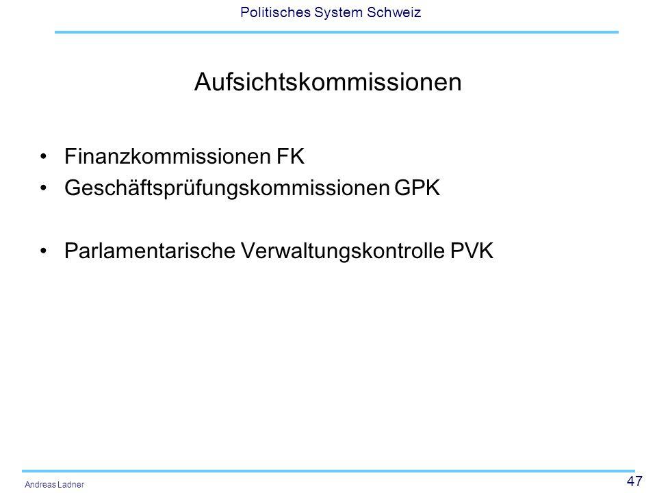 47 Politisches System Schweiz Andreas Ladner Aufsichtskommissionen Finanzkommissionen FK Geschäftsprüfungskommissionen GPK Parlamentarische Verwaltungskontrolle PVK