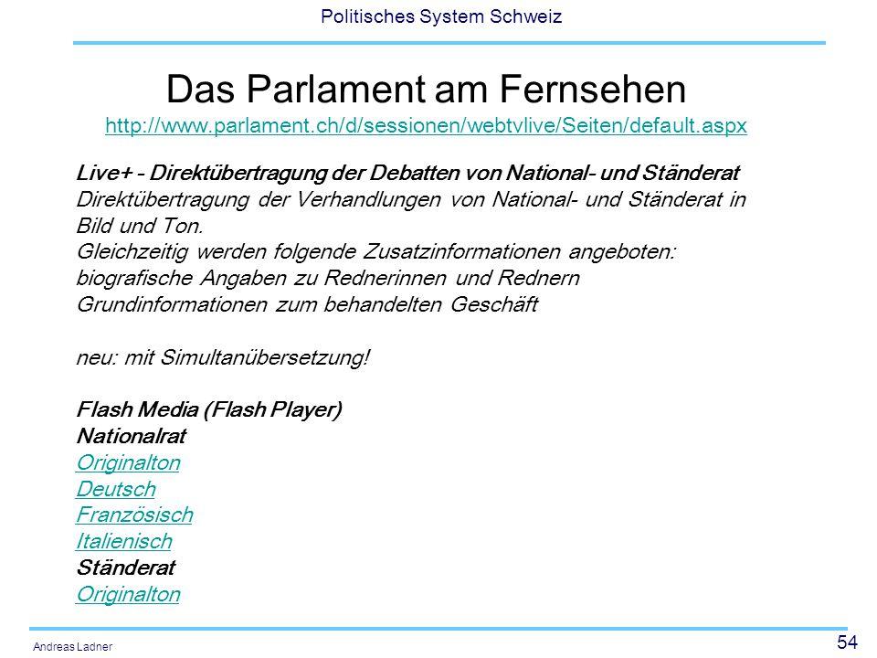54 Politisches System Schweiz Andreas Ladner Das Parlament am Fernsehen http://www.parlament.ch/d/sessionen/webtvlive/Seiten/default.aspx http://www.parlament.ch/d/sessionen/webtvlive/Seiten/default.aspx Live+ - Direktübertragung der Debatten von National- und Ständerat Direktübertragung der Verhandlungen von National- und Ständerat in Bild und Ton.