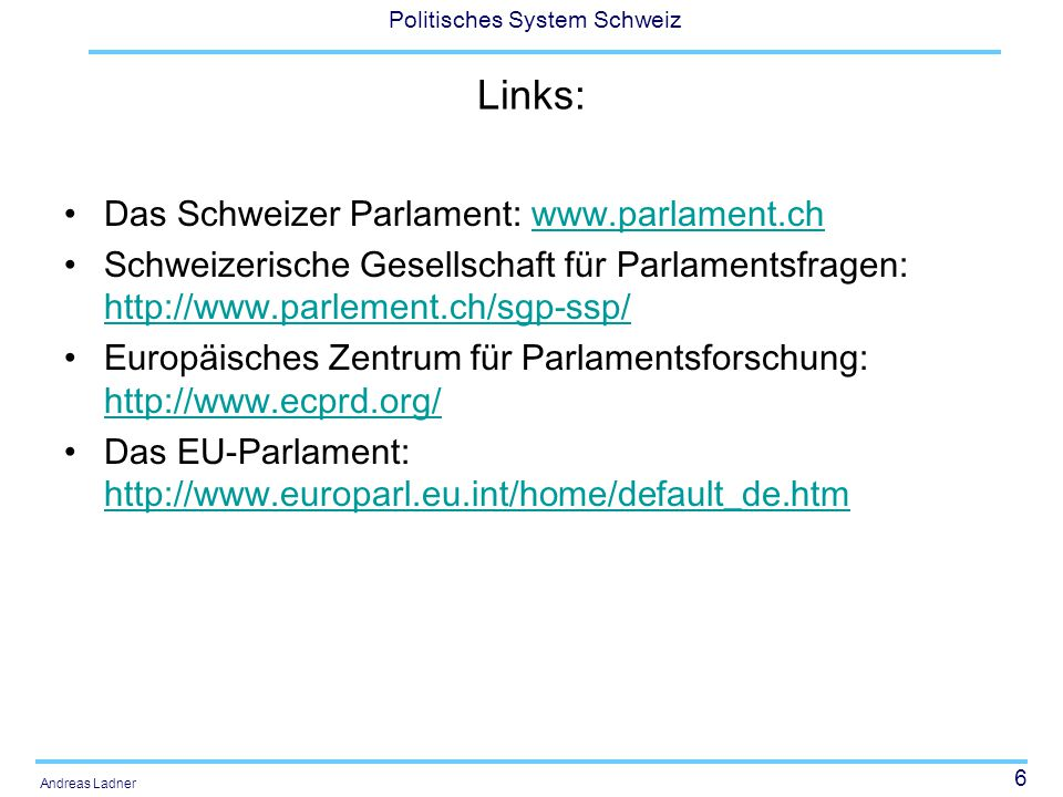 """67 Politisches System Schweiz Andreas Ladner Drei Gruppen von Parlamenten Landesgemeindekantone und weitere ländliche Kantone (UR, SZ, OW, NW, ZG, GL, AI, AR, GR, VS) – Parlament hat vorberatende Funktion zuhanden der Stimmberechtigten, Regierung verfügt über die stärkste Stellung und es besteht eine lange Tradition der direkten Demokratie Stadtkantone (ZH, BE, LU, FR, SO, BS, SH) – """"Bürgermeister steht an der Spitze einer Kollegialregierung, das Parlament hat Initiierungs- und Akklamationsfunktionen, keine Parlamentssuprematie Die neuen Kantone und ehemaligen Untertanengebiete (AG, TG, SG, TI, VD, NE, GE, BL) – starke Stellung der Parlamente, sie repräsentieren das gesamte Kantonsgebiet Blum (1978: 14)"""