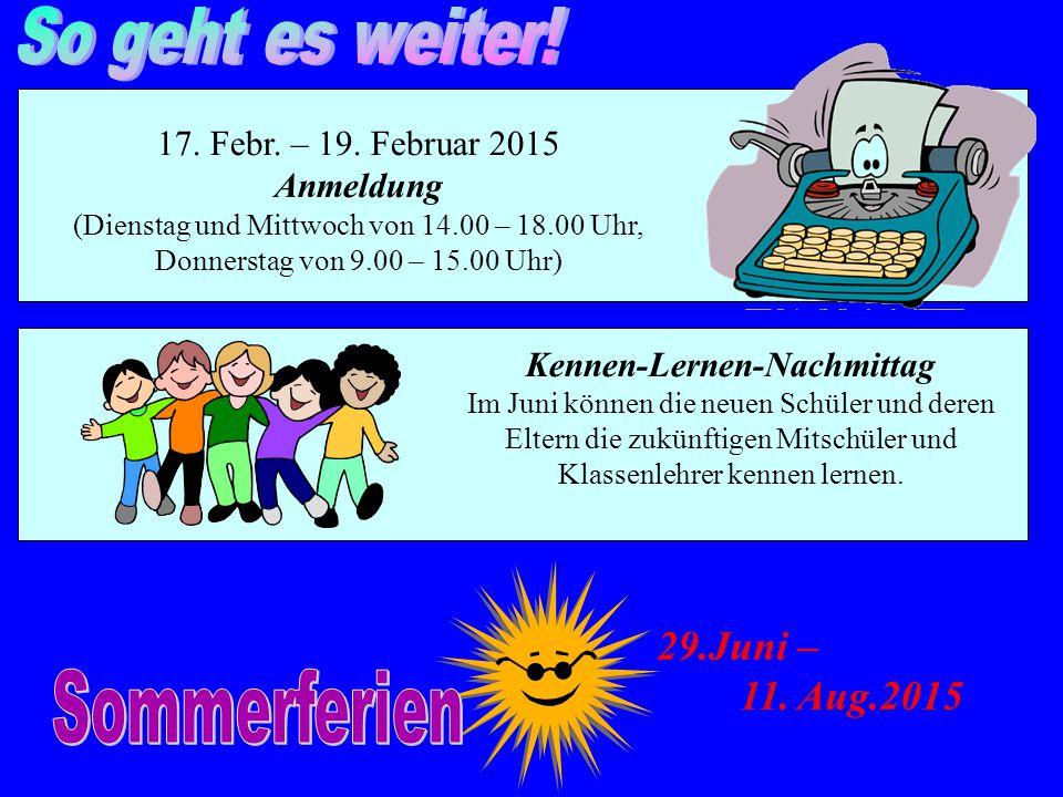 17. Febr. – 19. Februar 2015 Anmeldung (Dienstag und Mittwoch von 14.00 – 18.00 Uhr, Donnerstag von 9.00 – 15.00 Uhr) Kennen-Lernen-Nachmittag Im Juni