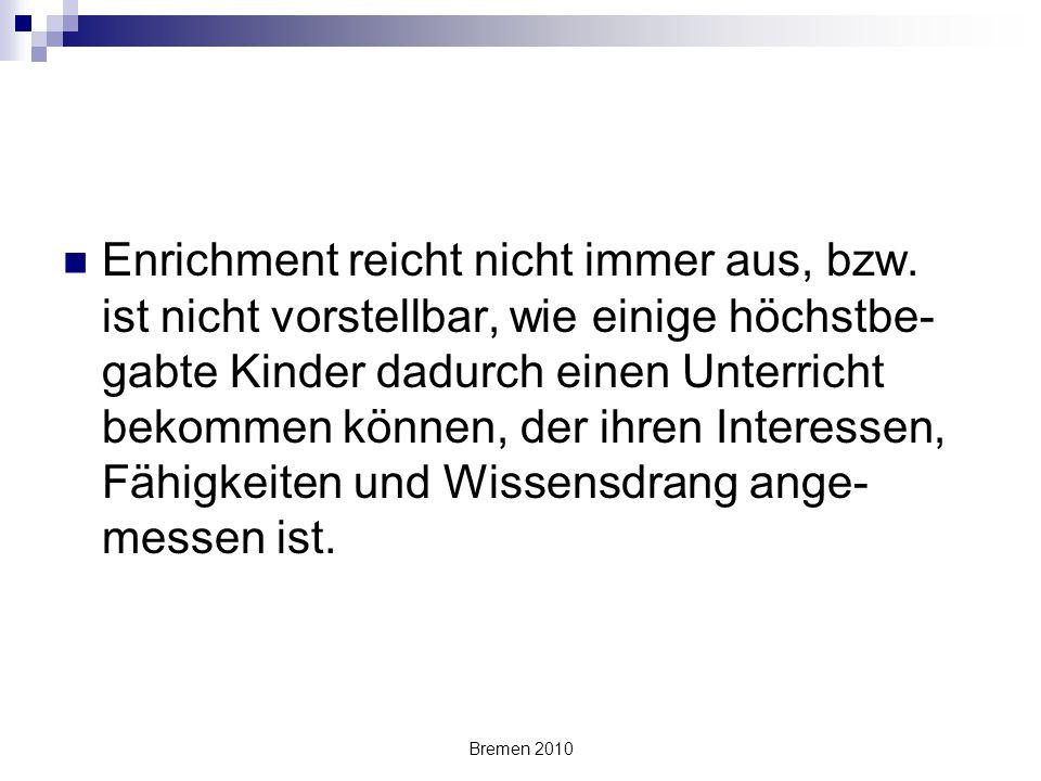 Bremen 2010 Enrichment reicht nicht immer aus, bzw. ist nicht vorstellbar, wie einige höchstbe- gabte Kinder dadurch einen Unterricht bekommen können,