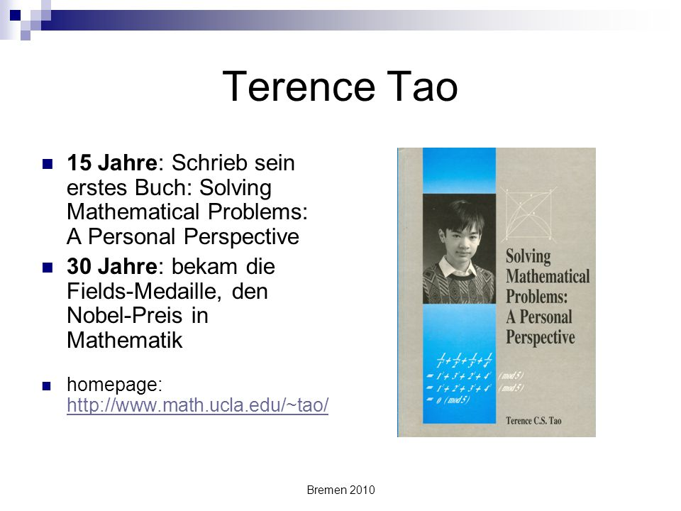 Bremen 2010 Terence Tao 15 Jahre: Schrieb sein erstes Buch: Solving Mathematical Problems: A Personal Perspective 30 Jahre: bekam die Fields-Medaille,