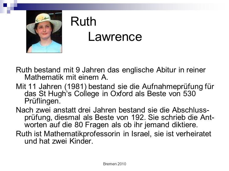 Bremen 2010 Ruth Lawrence Ruth bestand mit 9 Jahren das englische Abitur in reiner Mathematik mit einem A. Mit 11 Jahren (1981) bestand sie die Aufnah