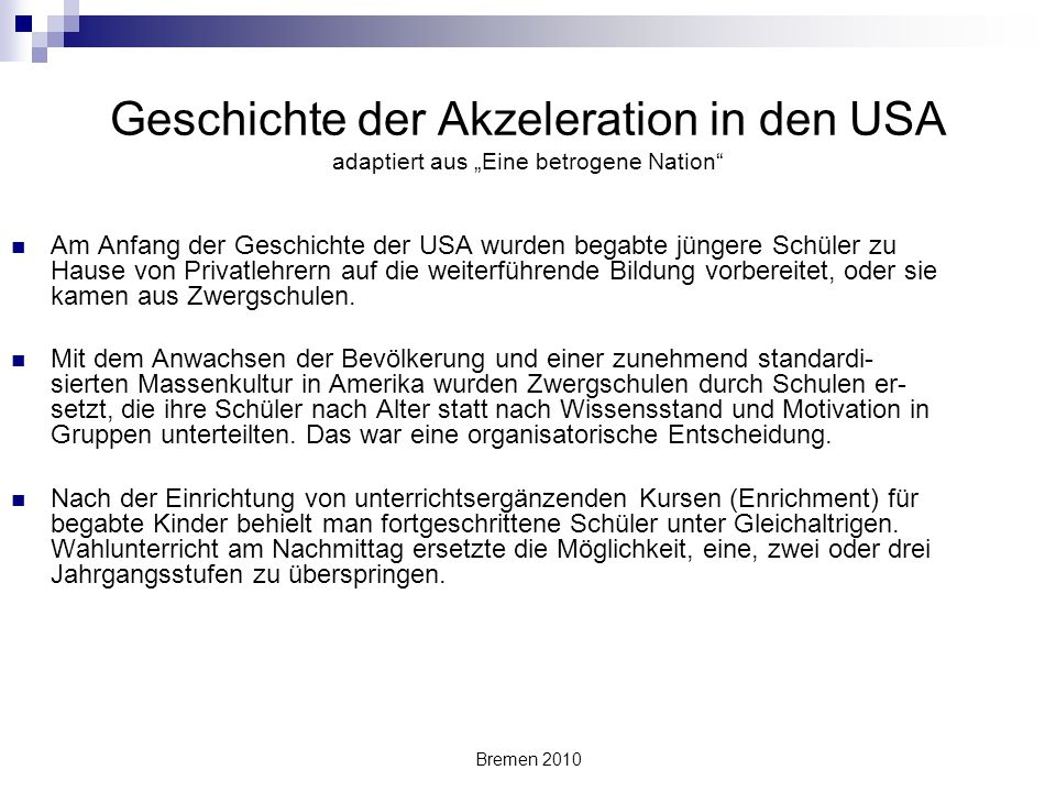 """Bremen 2010 Geschichte der Akzeleration in den USA adaptiert aus """"Eine betrogene Nation"""" Am Anfang der Geschichte der USA wurden begabte jüngere Schül"""