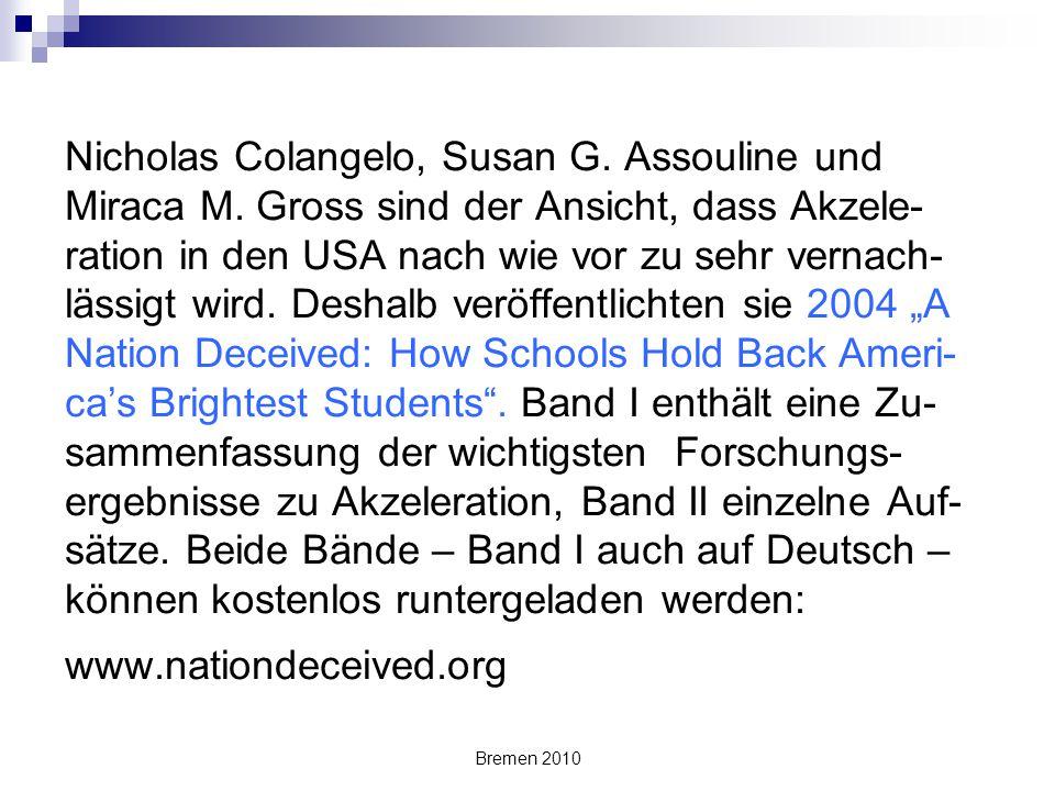 """Bremen 2010 Colangelo, Assouline und Gross (2006): """"Die Essenz des Berichts ist, dass amerikani- sche Schulen schulische Akzeleration, die ein- fachste und effektivste Art, Hochbegabten zu helfen, regelmäßig vermeiden."""