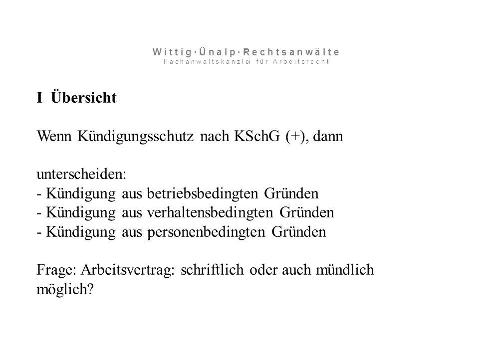 I Übersicht Wenn Kündigungsschutz nach KSchG (+), dann unterscheiden: - Kündigung aus betriebsbedingten Gründen - Kündigung aus verhaltensbedingten Gründen - Kündigung aus personenbedingten Gründen Frage: Arbeitsvertrag: schriftlich oder auch mündlich möglich.
