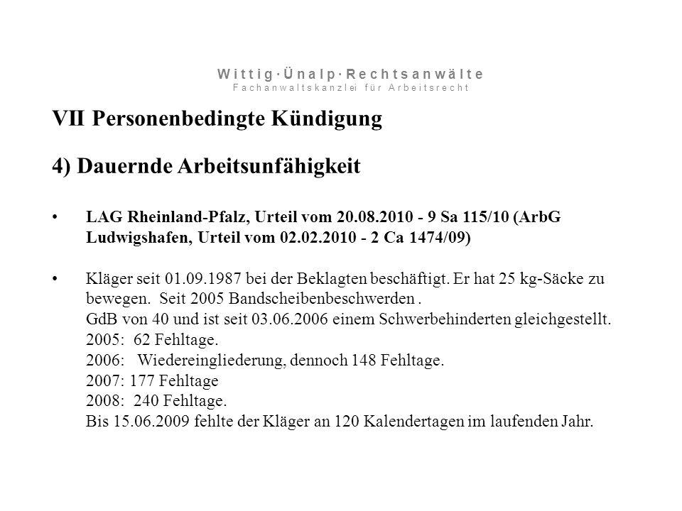 VII Personenbedingte Kündigung 4) Dauernde Arbeitsunfähigkeit LAG Rheinland-Pfalz, Urteil vom 20.08.2010 - 9 Sa 115/10 (ArbG Ludwigshafen, Urteil vom 02.02.2010 - 2 Ca 1474/09) Kläger seit 01.09.1987 bei der Beklagten beschäftigt.