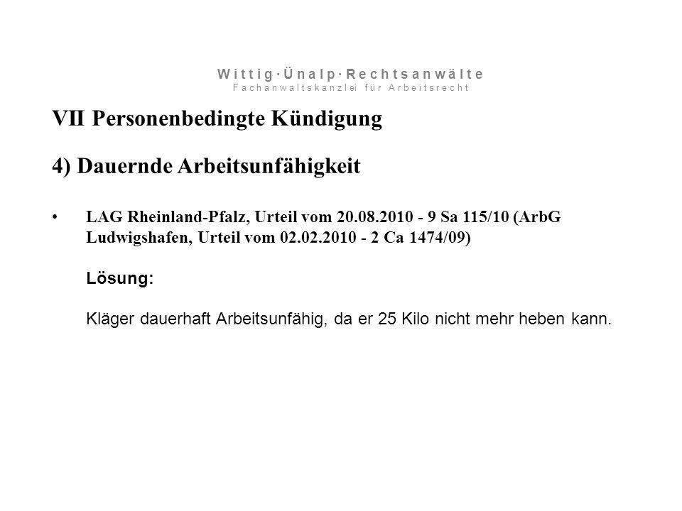 VII Personenbedingte Kündigung 4) Dauernde Arbeitsunfähigkeit LAG Rheinland-Pfalz, Urteil vom 20.08.2010 - 9 Sa 115/10 (ArbG Ludwigshafen, Urteil vom 02.02.2010 - 2 Ca 1474/09) Lösung: Kläger dauerhaft Arbeitsunfähig, da er 25 Kilo nicht mehr heben kann.