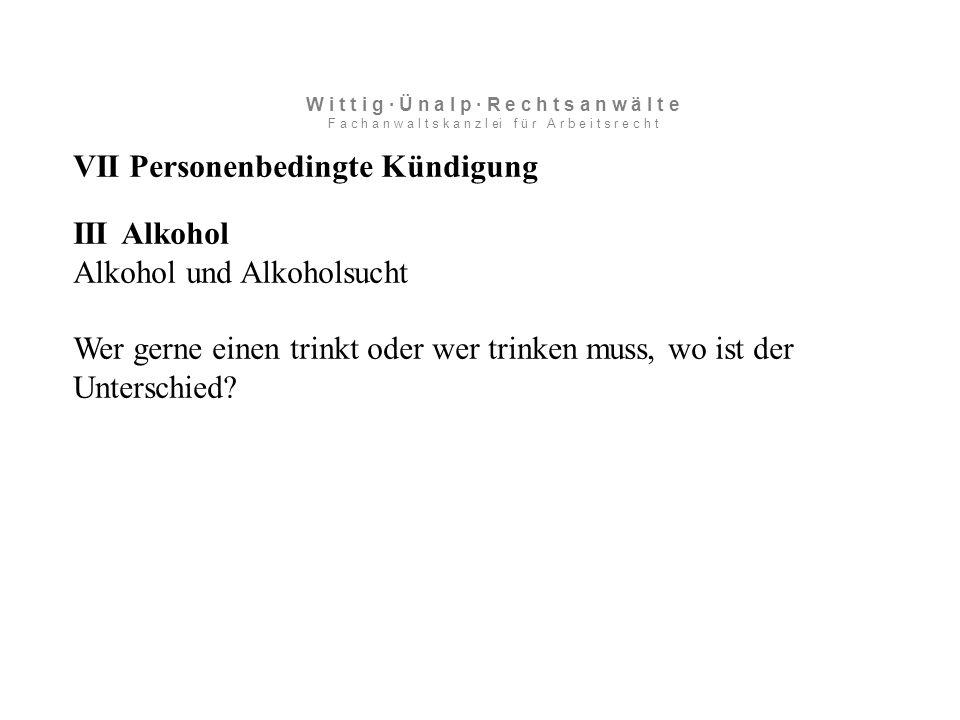 VII Personenbedingte Kündigung III Alkohol Alkohol und Alkoholsucht Wer gerne einen trinkt oder wer trinken muss, wo ist der Unterschied.