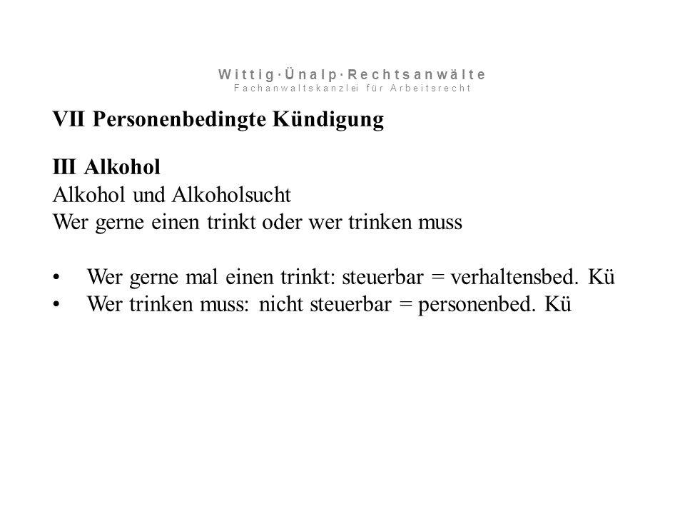 VII Personenbedingte Kündigung III Alkohol Alkohol und Alkoholsucht Wer gerne einen trinkt oder wer trinken muss Wer gerne mal einen trinkt: steuerbar = verhaltensbed.