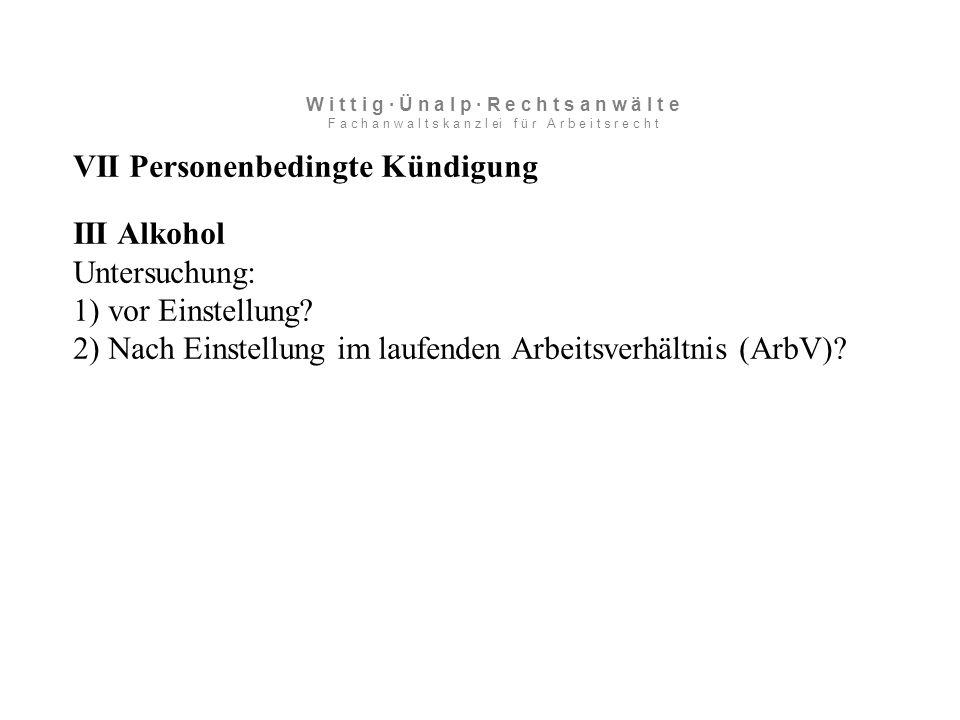 VII Personenbedingte Kündigung III Alkohol Untersuchung: 1) vor Einstellung.