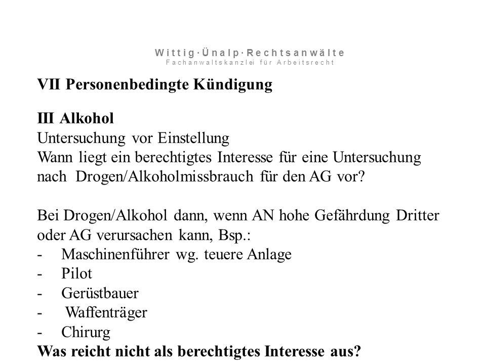 VII Personenbedingte Kündigung III Alkohol Untersuchung vor Einstellung Wann liegt ein berechtigtes Interesse für eine Untersuchung nach Drogen/Alkoholmissbrauch für den AG vor.
