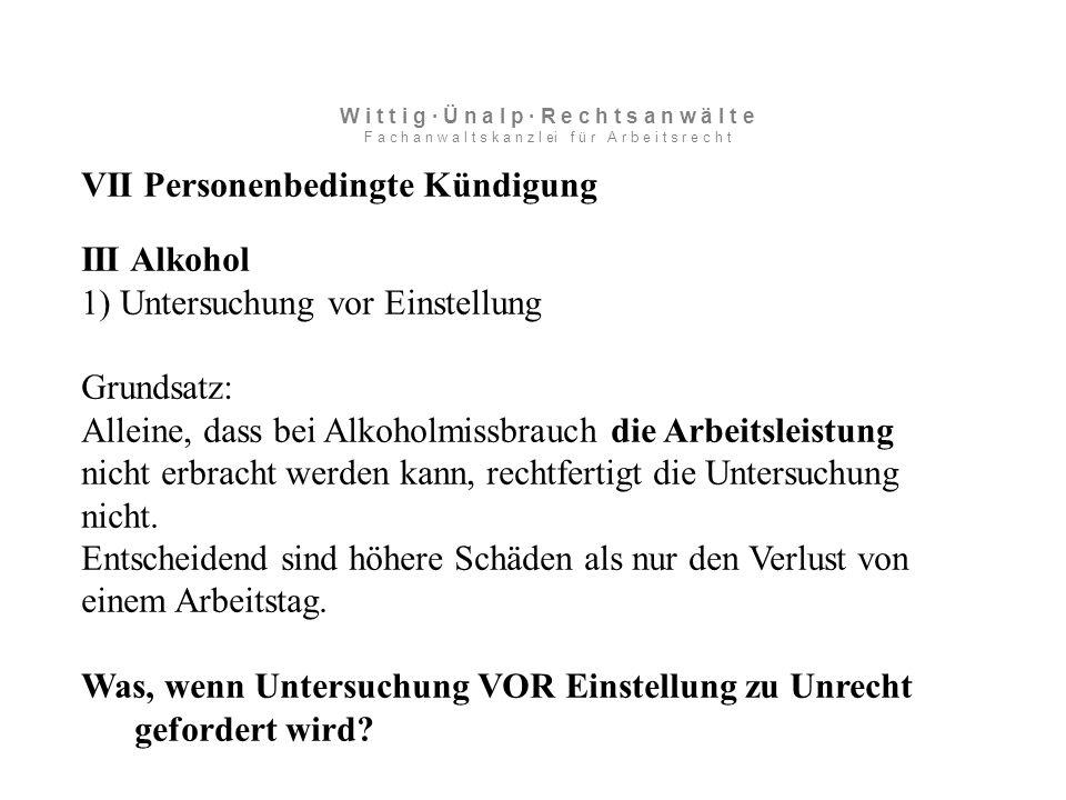 VII Personenbedingte Kündigung III Alkohol 1) Untersuchung vor Einstellung Grundsatz: Alleine, dass bei Alkoholmissbrauch die Arbeitsleistung nicht erbracht werden kann, rechtfertigt die Untersuchung nicht.