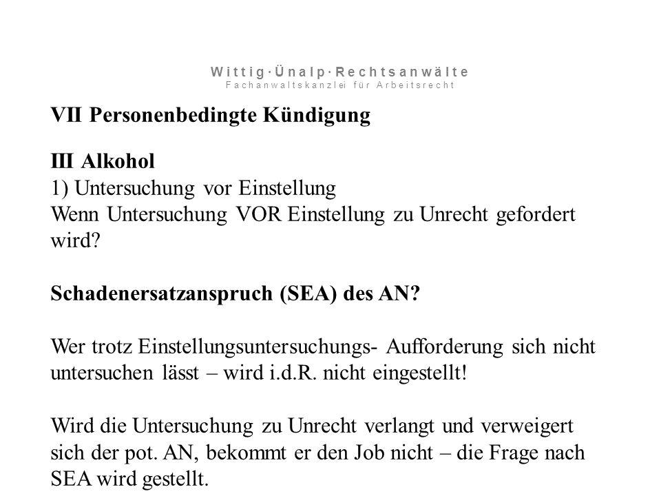 VII Personenbedingte Kündigung III Alkohol 1) Untersuchung vor Einstellung Wenn Untersuchung VOR Einstellung zu Unrecht gefordert wird.