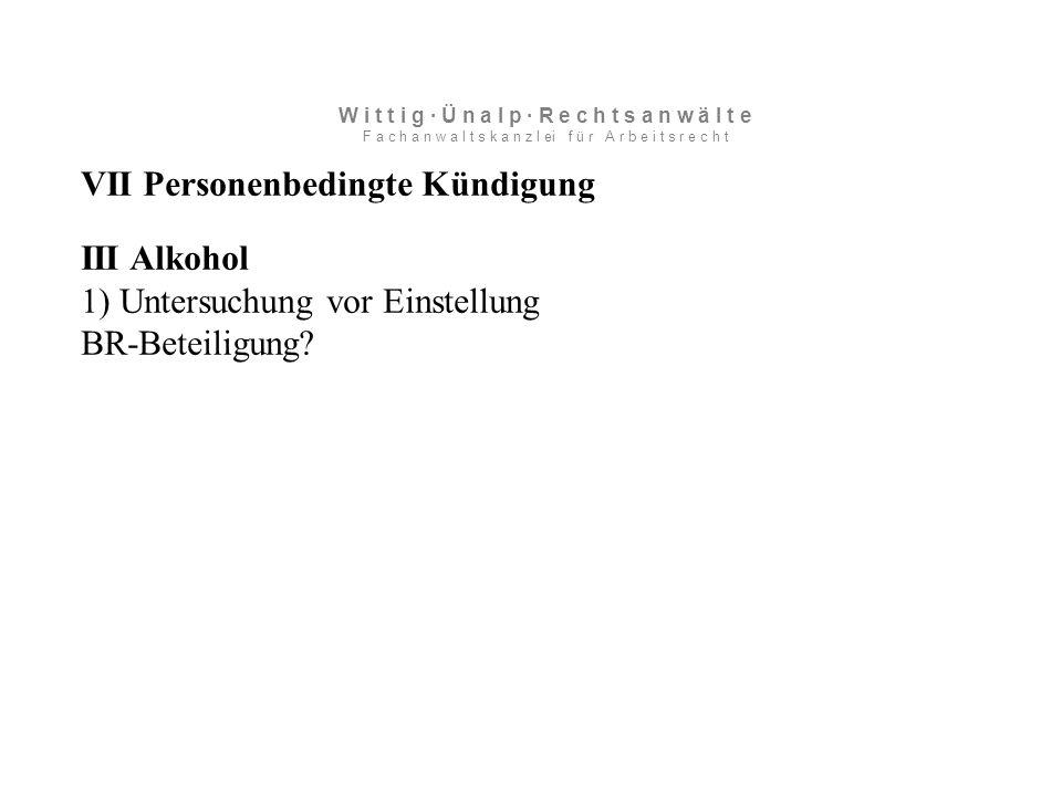 VII Personenbedingte Kündigung III Alkohol 1) Untersuchung vor Einstellung BR-Beteiligung.