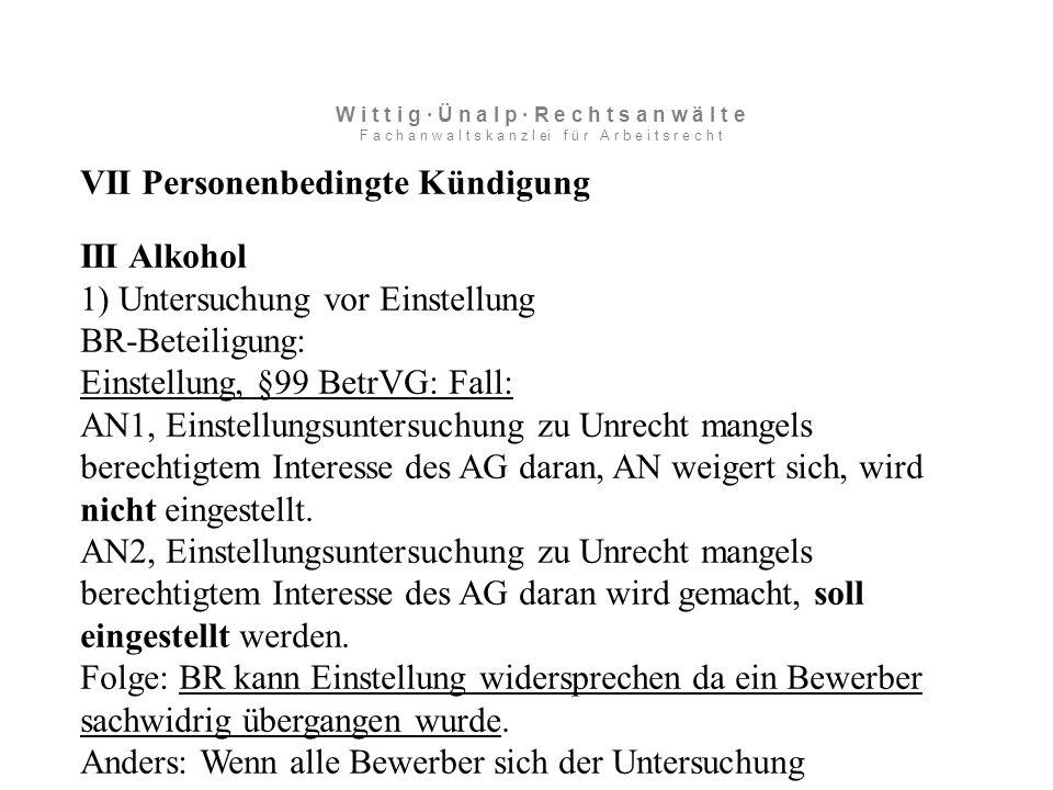 VII Personenbedingte Kündigung III Alkohol 1) Untersuchung vor Einstellung BR-Beteiligung: Einstellung, §99 BetrVG: Fall: AN1, Einstellungsuntersuchung zu Unrecht mangels berechtigtem Interesse des AG daran, AN weigert sich, wird nicht eingestellt.