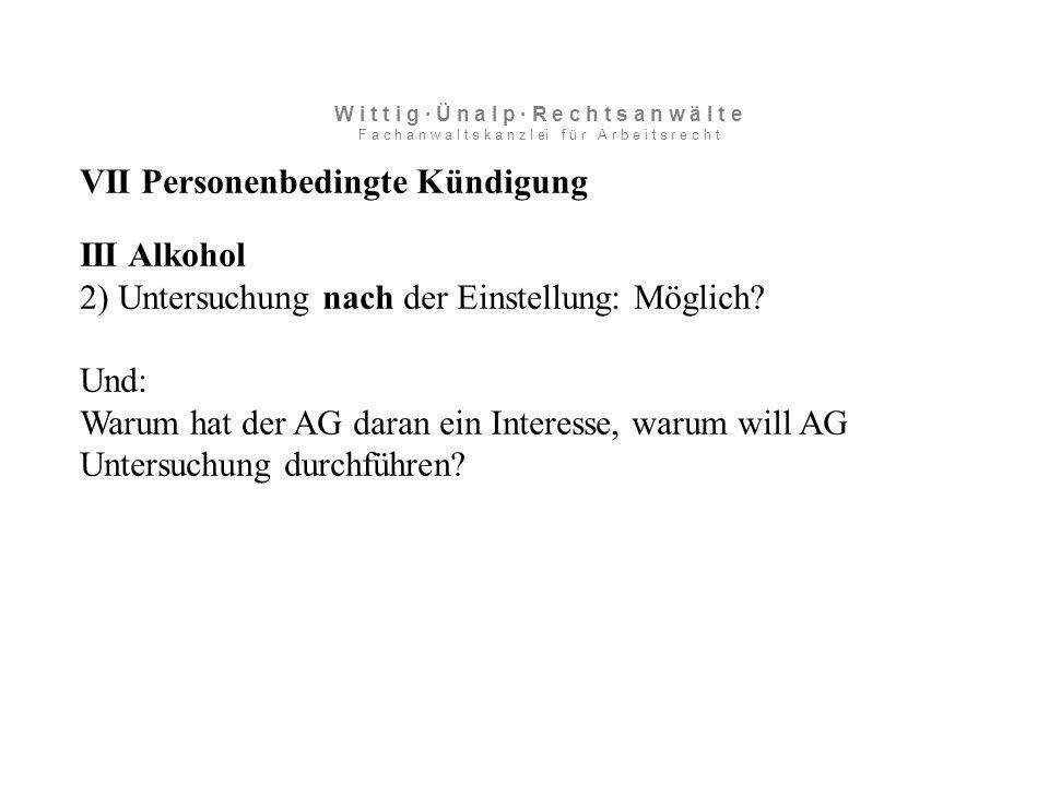 VII Personenbedingte Kündigung III Alkohol 2) Untersuchung nach der Einstellung: Möglich.