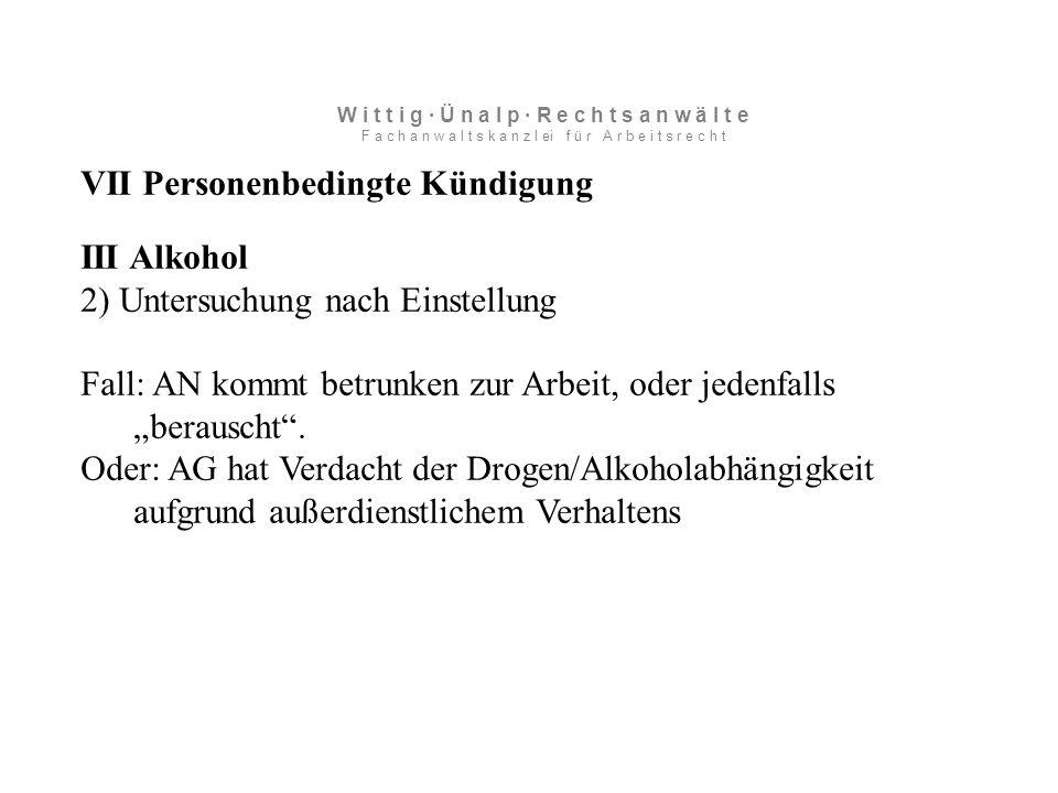 "VII Personenbedingte Kündigung III Alkohol 2) Untersuchung nach Einstellung Fall: AN kommt betrunken zur Arbeit, oder jedenfalls ""berauscht ."