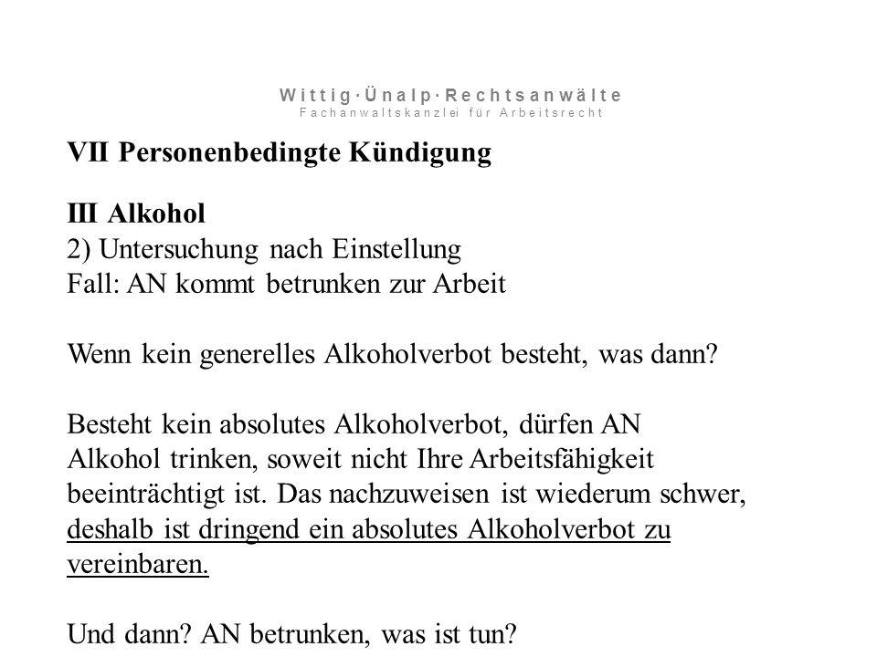 VII Personenbedingte Kündigung III Alkohol 2) Untersuchung nach Einstellung Fall: AN kommt betrunken zur Arbeit Wenn kein generelles Alkoholverbot besteht, was dann.