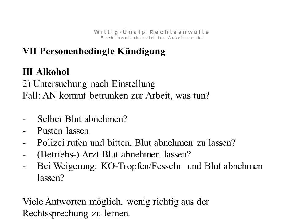VII Personenbedingte Kündigung III Alkohol 2) Untersuchung nach Einstellung Fall: AN kommt betrunken zur Arbeit, was tun.