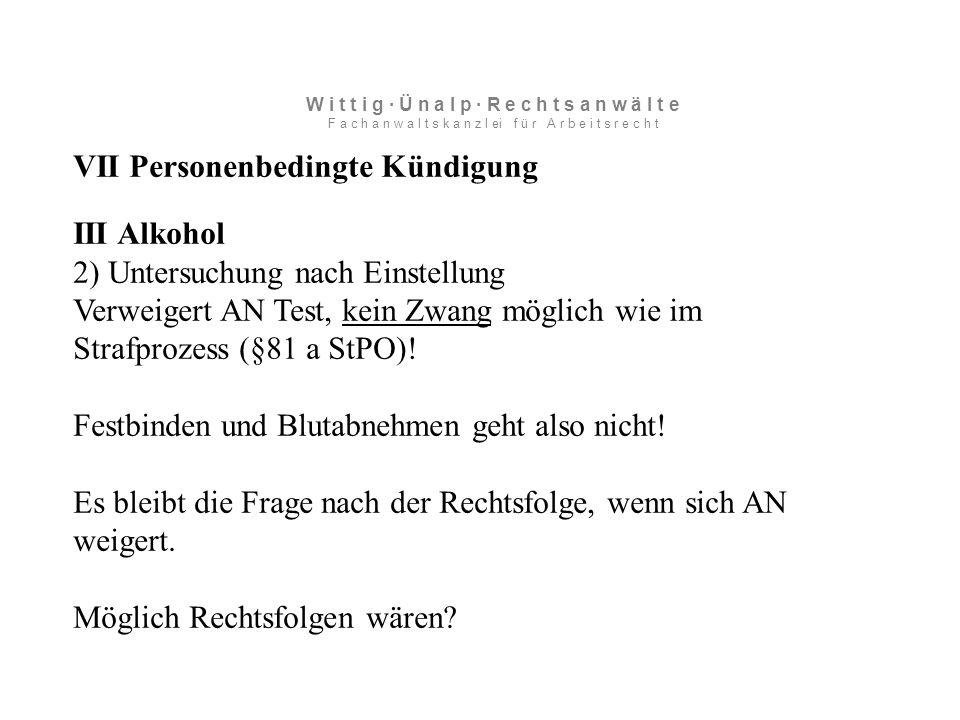 VII Personenbedingte Kündigung III Alkohol 2) Untersuchung nach Einstellung Verweigert AN Test, kein Zwang möglich wie im Strafprozess (§81 a StPO).