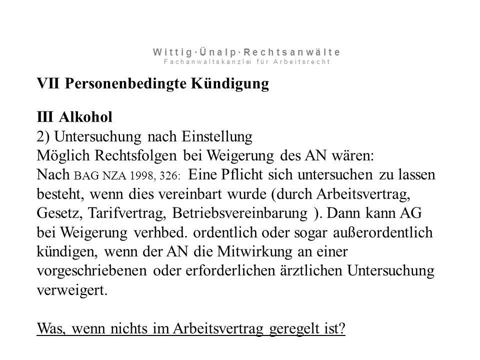 VII Personenbedingte Kündigung III Alkohol 2) Untersuchung nach Einstellung Möglich Rechtsfolgen bei Weigerung des AN wären: Nach BAG NZA 1998, 326: Eine Pflicht sich untersuchen zu lassen besteht, wenn dies vereinbart wurde (durch Arbeitsvertrag, Gesetz, Tarifvertrag, Betriebsvereinbarung ).