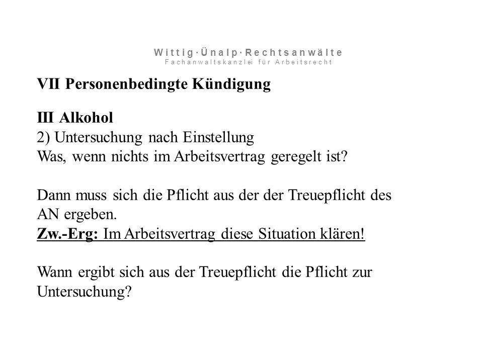 VII Personenbedingte Kündigung III Alkohol 2) Untersuchung nach Einstellung Was, wenn nichts im Arbeitsvertrag geregelt ist.