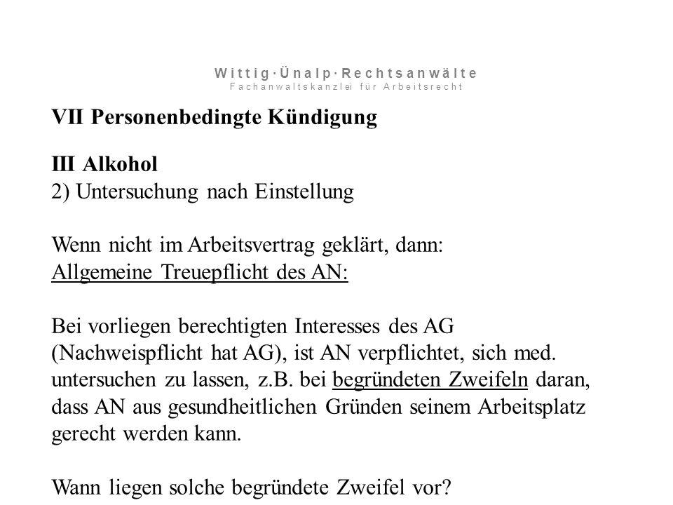 VII Personenbedingte Kündigung III Alkohol 2) Untersuchung nach Einstellung Wenn nicht im Arbeitsvertrag geklärt, dann: Allgemeine Treuepflicht des AN: Bei vorliegen berechtigten Interesses des AG (Nachweispflicht hat AG), ist AN verpflichtet, sich med.