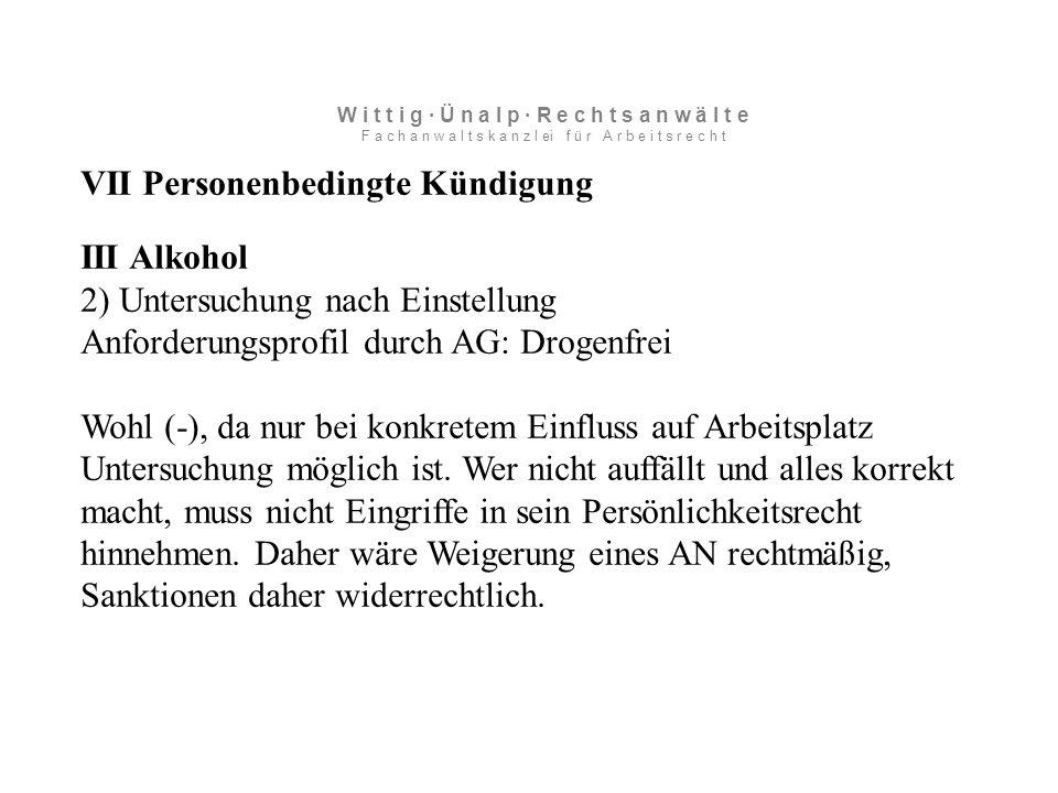 VII Personenbedingte Kündigung III Alkohol 2) Untersuchung nach Einstellung Anforderungsprofil durch AG: Drogenfrei Wohl (-), da nur bei konkretem Einfluss auf Arbeitsplatz Untersuchung möglich ist.