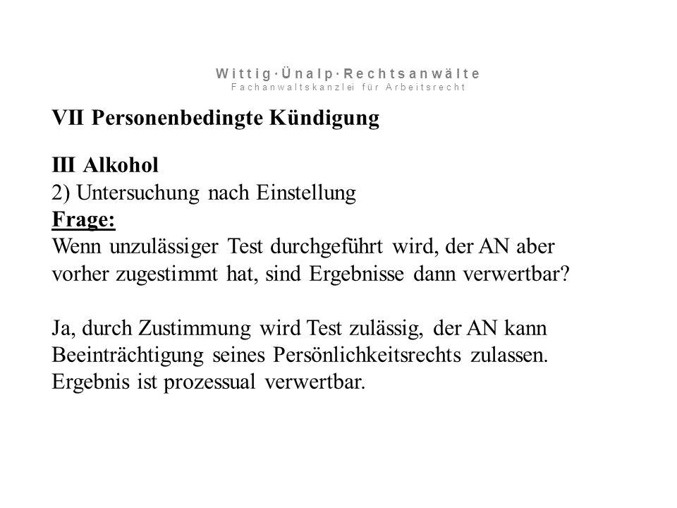 VII Personenbedingte Kündigung III Alkohol 2) Untersuchung nach Einstellung Frage: Wenn unzulässiger Test durchgeführt wird, der AN aber vorher zugestimmt hat, sind Ergebnisse dann verwertbar.
