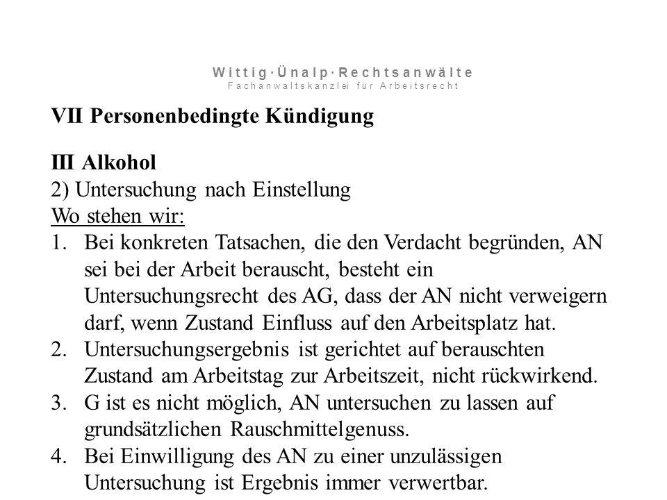 VII Personenbedingte Kündigung III Alkohol 2) Untersuchung nach Einstellung Wo stehen wir: 1.Bei konkreten Tatsachen, die den Verdacht begründen, AN sei bei der Arbeit berauscht, besteht ein Untersuchungsrecht des AG, dass der AN nicht verweigern darf, wenn Zustand Einfluss auf den Arbeitsplatz hat.