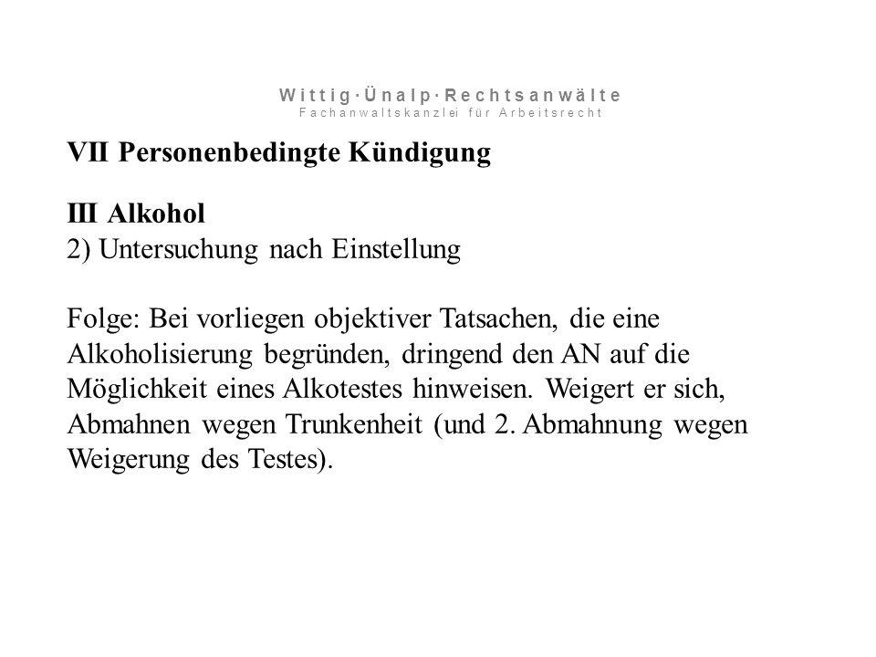 VII Personenbedingte Kündigung III Alkohol 2) Untersuchung nach Einstellung Folge: Bei vorliegen objektiver Tatsachen, die eine Alkoholisierung begründen, dringend den AN auf die Möglichkeit eines Alkotestes hinweisen.