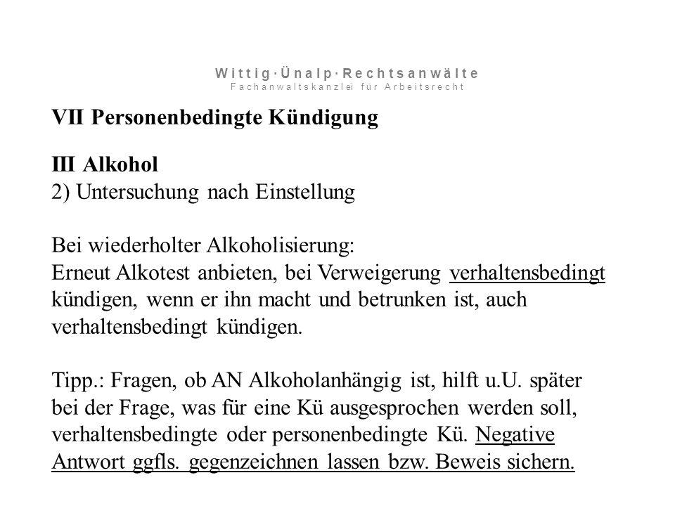 VII Personenbedingte Kündigung III Alkohol 2) Untersuchung nach Einstellung Bei wiederholter Alkoholisierung: Erneut Alkotest anbieten, bei Verweigerung verhaltensbedingt kündigen, wenn er ihn macht und betrunken ist, auch verhaltensbedingt kündigen.