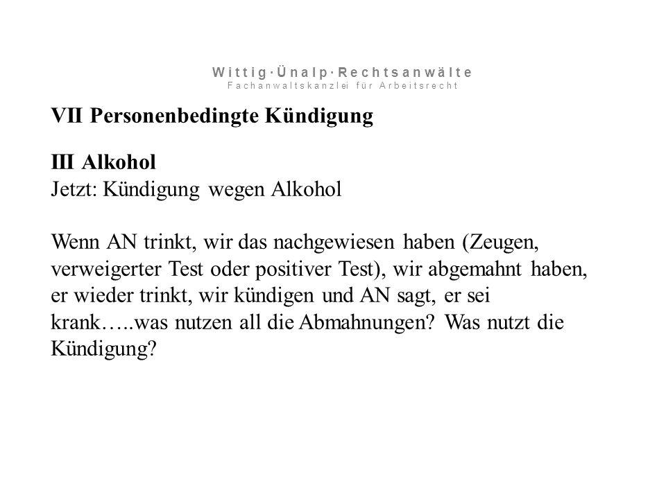 VII Personenbedingte Kündigung III Alkohol Jetzt: Kündigung wegen Alkohol Wenn AN trinkt, wir das nachgewiesen haben (Zeugen, verweigerter Test oder positiver Test), wir abgemahnt haben, er wieder trinkt, wir kündigen und AN sagt, er sei krank…..was nutzen all die Abmahnungen.