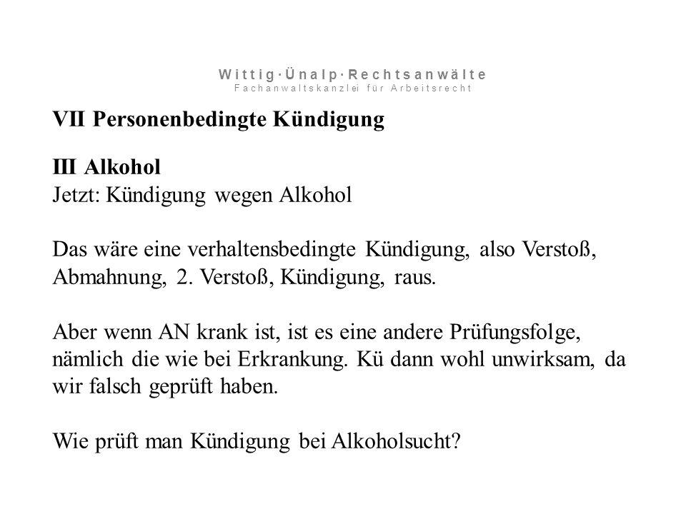 VII Personenbedingte Kündigung III Alkohol Jetzt: Kündigung wegen Alkohol Das wäre eine verhaltensbedingte Kündigung, also Verstoß, Abmahnung, 2.