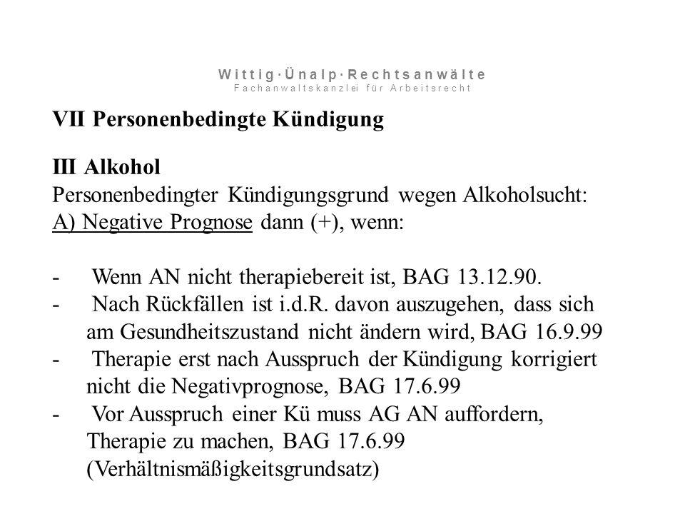 VII Personenbedingte Kündigung III Alkohol Personenbedingter Kündigungsgrund wegen Alkoholsucht: A) Negative Prognose dann (+), wenn: - Wenn AN nicht therapiebereit ist, BAG 13.12.90.