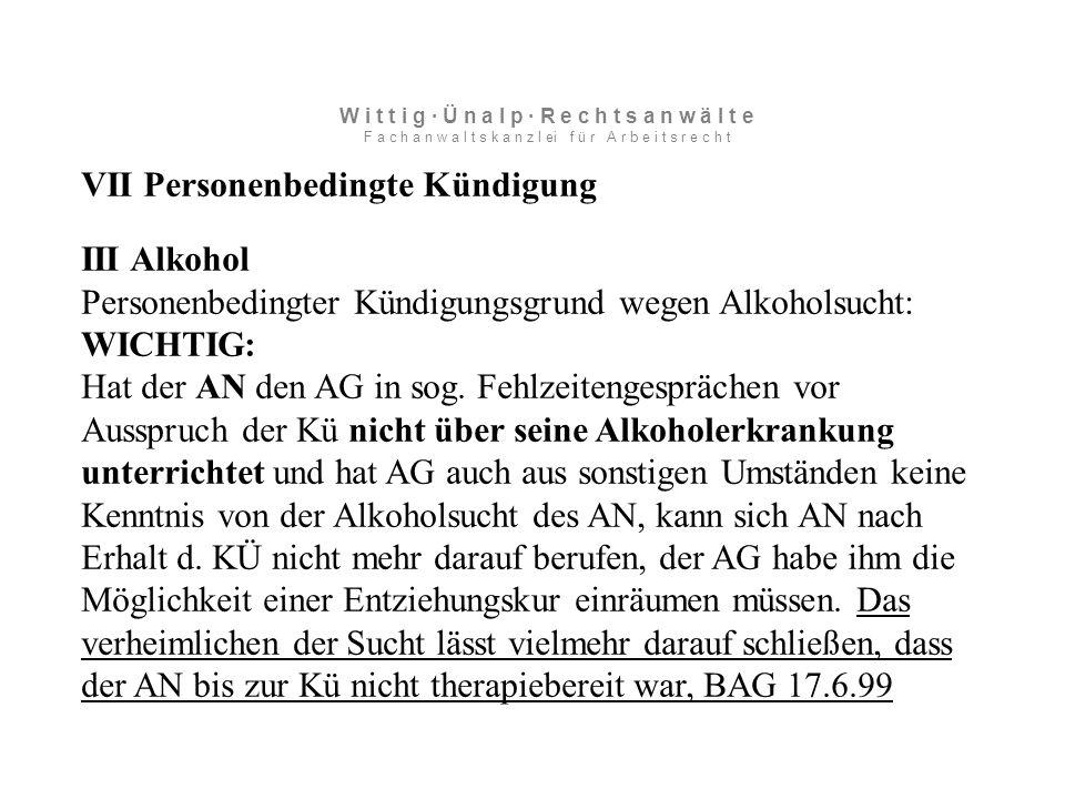 VII Personenbedingte Kündigung III Alkohol Personenbedingter Kündigungsgrund wegen Alkoholsucht: WICHTIG: Hat der AN den AG in sog.