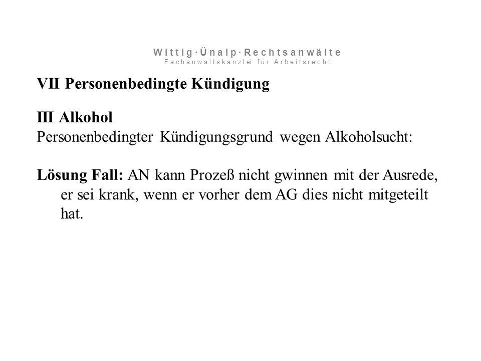 VII Personenbedingte Kündigung III Alkohol Personenbedingter Kündigungsgrund wegen Alkoholsucht: Lösung Fall: AN kann Prozeß nicht gwinnen mit der Ausrede, er sei krank, wenn er vorher dem AG dies nicht mitgeteilt hat.
