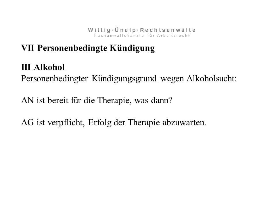VII Personenbedingte Kündigung III Alkohol Personenbedingter Kündigungsgrund wegen Alkoholsucht: AN ist bereit für die Therapie, was dann.