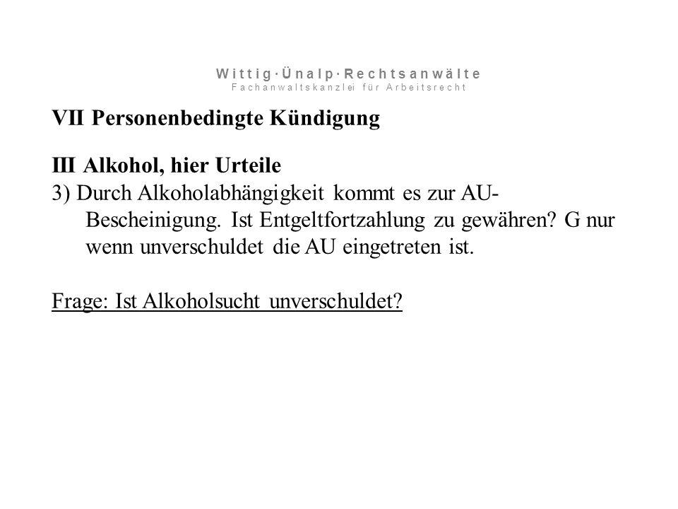 VII Personenbedingte Kündigung III Alkohol, hier Urteile 3) Durch Alkoholabhängigkeit kommt es zur AU- Bescheinigung.
