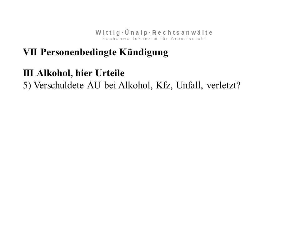 VII Personenbedingte Kündigung III Alkohol, hier Urteile 5) Verschuldete AU bei Alkohol, Kfz, Unfall, verletzt.