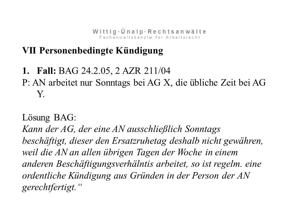 VII Personenbedingte Kündigung 1.Fall: BAG 24.2.05, 2 AZR 211/04 P: AN arbeitet nur Sonntags bei AG X, die übliche Zeit bei AG Y.