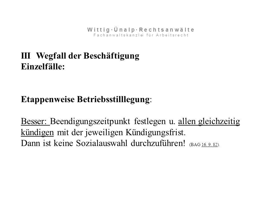 III Wegfall der Beschäftigung Einzelfälle: Etappenweise Betriebsstilllegung: Besser: Beendigungszeitpunkt festlegen u.